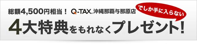 Q-TAX沖縄那覇与那原店でしか手に入らない4大特典をもれなくプレゼント